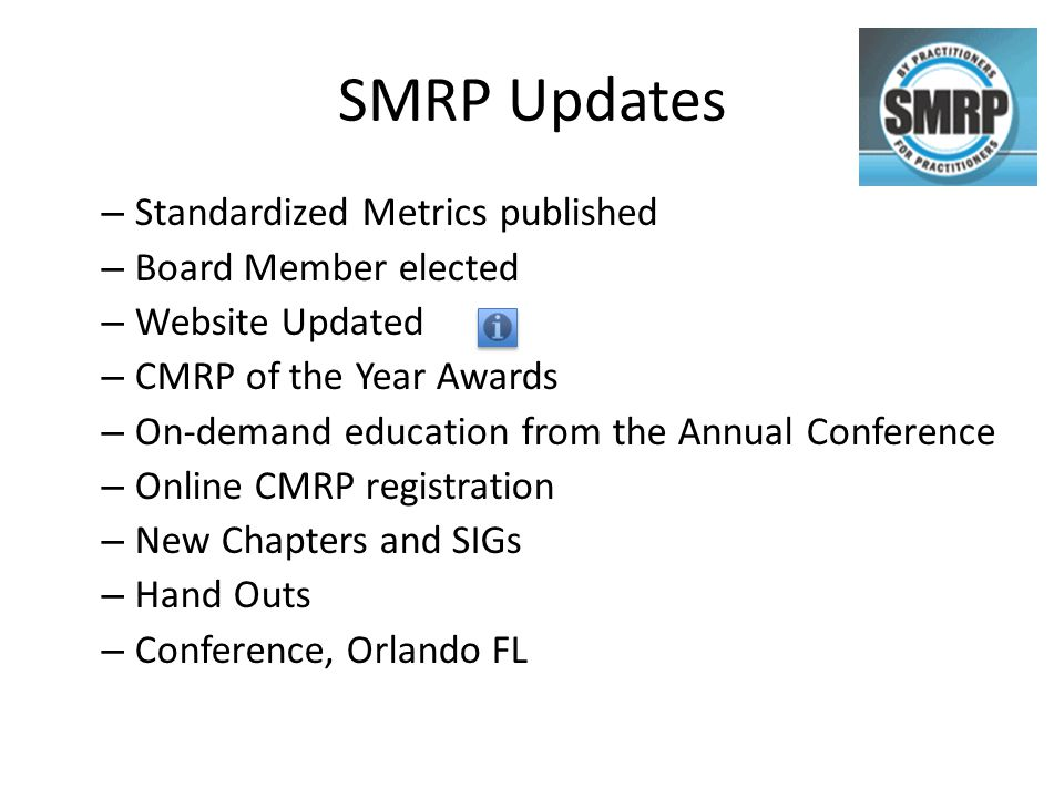 SMRP Updates – Standardized Metrics published – Board Member elected – Website Updated – CMRP of the Year Awards – On-demand education from the Annual Conference – Online CMRP registration – New Chapters and SIGs – Hand Outs – Conference, Orlando FL