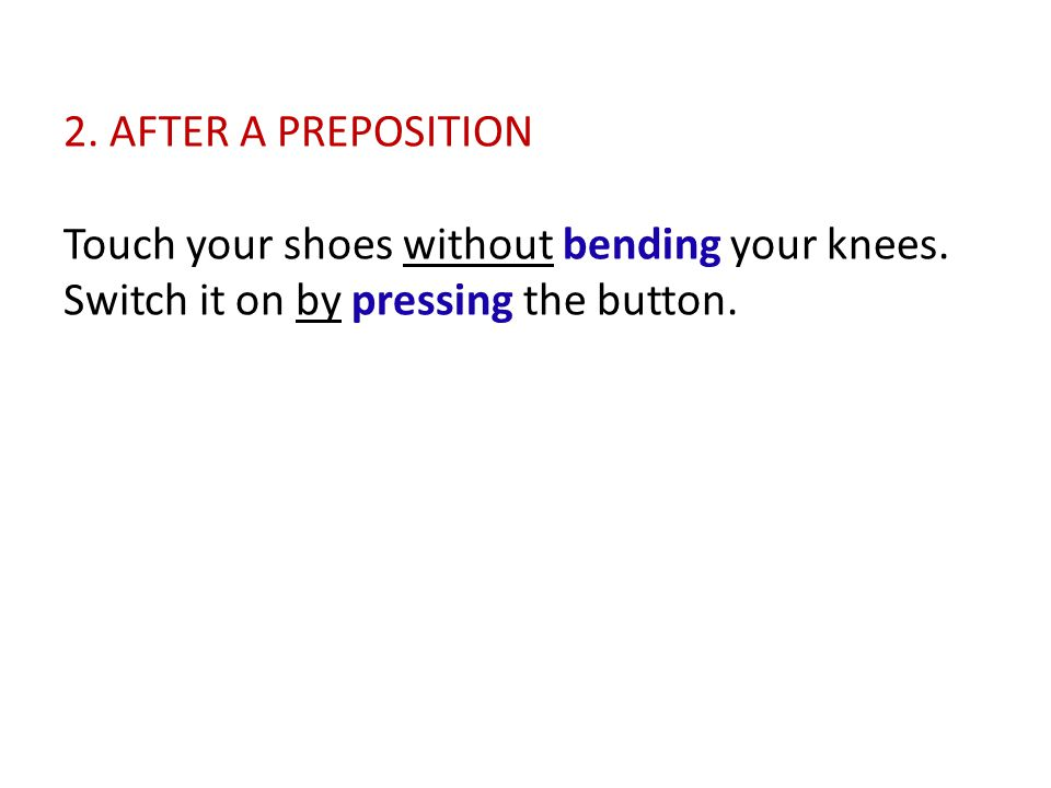 2.AFTER A PREPOSITION Touch your shoes without bending your knees.