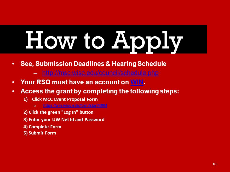 See, Submission Deadlines & Hearing Schedule –http://msc.wisc.edu/council/schedule.phphttp://msc.wisc.edu/council/schedule.php Your RSO must have an account on WIN.WIN Access the grant by completing the following steps: 1)Click MCC Event Proposal Form o https://win.wisc.edu/form/start/4094 https://win.wisc.edu/form/start/4094 2) Click the green Log In button 3) Enter your UW Net Id and Password 4) Complete Form 5) Submit Form How to Apply 10