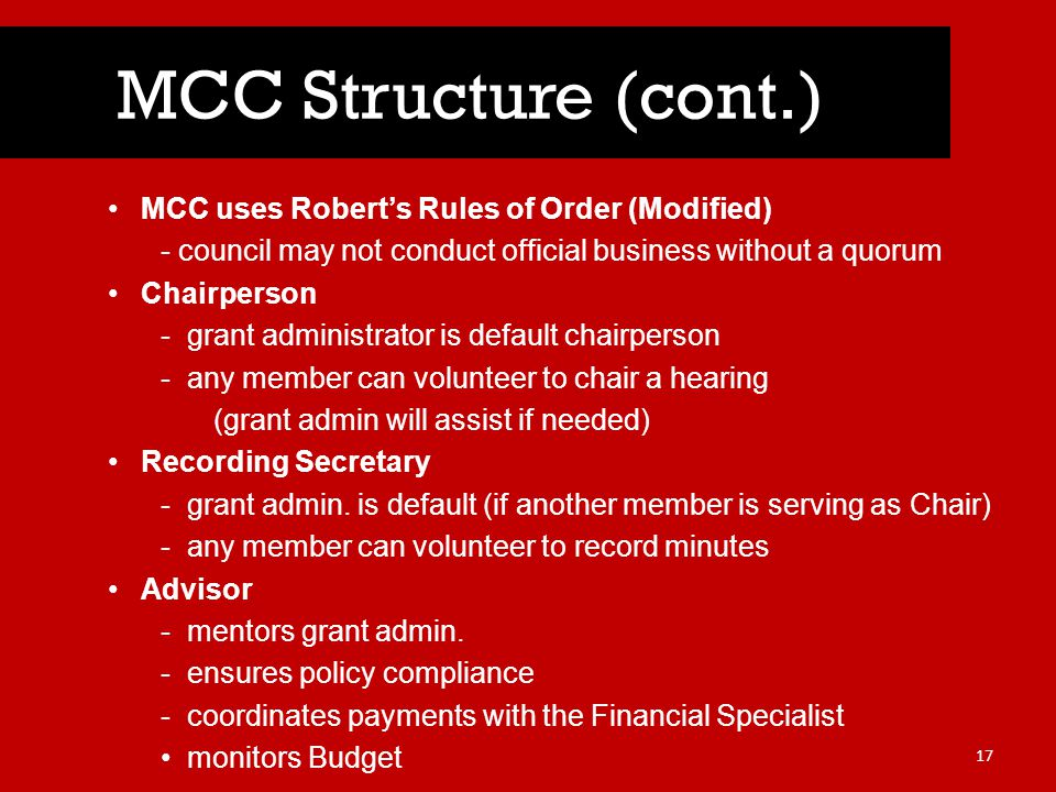 MCC uses Robert's Rules of Order (Modified) - council may not conduct official business without a quorum Chairperson -grant administrator is default chairperson -any member can volunteer to chair a hearing (grant admin will assist if needed) Recording Secretary -grant admin.