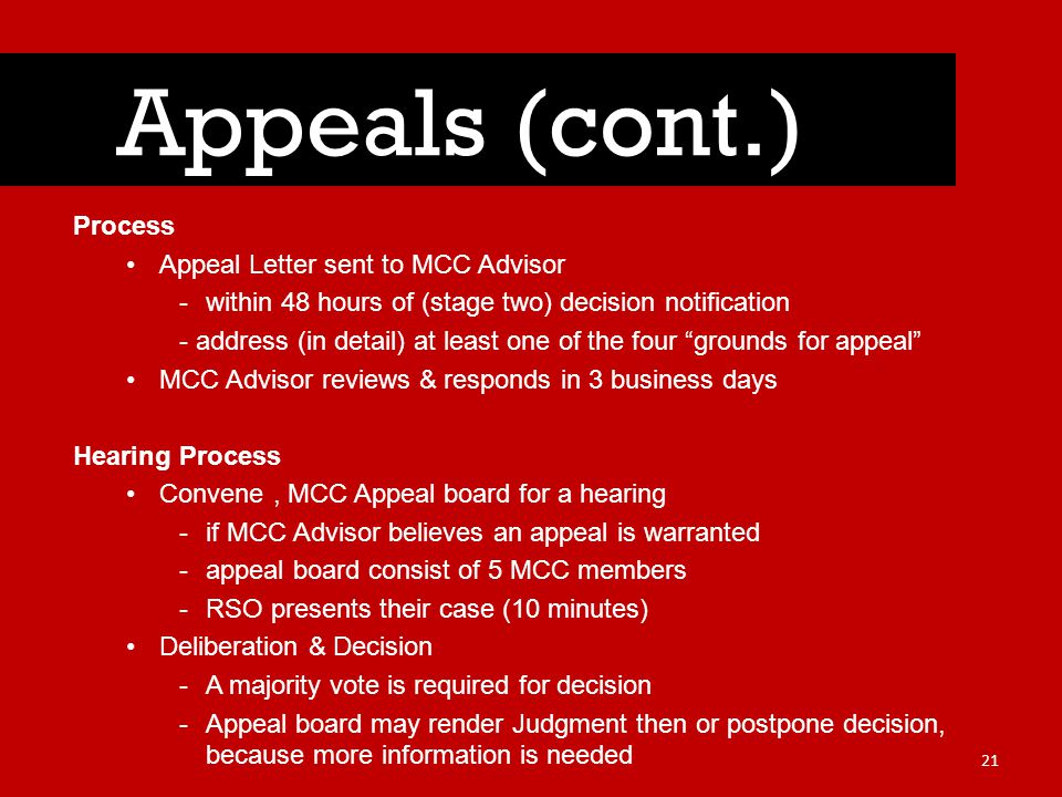 Process Appeal Letter sent to MCC Advisor -within 48 hours of (stage two) decision notification - address (in detail) at least one of the four grounds for appeal MCC Advisor reviews & responds in 3 business days Hearing Process Convene, MCC Appeal board for a hearing -if MCC Advisor believes an appeal is warranted -appeal board consist of 5 MCC members -RSO presents their case (10 minutes) Deliberation & Decision -A majority vote is required for decision -Appeal board may render Judgment then or postpone decision, because more information is needed Appeals (cont.) 21