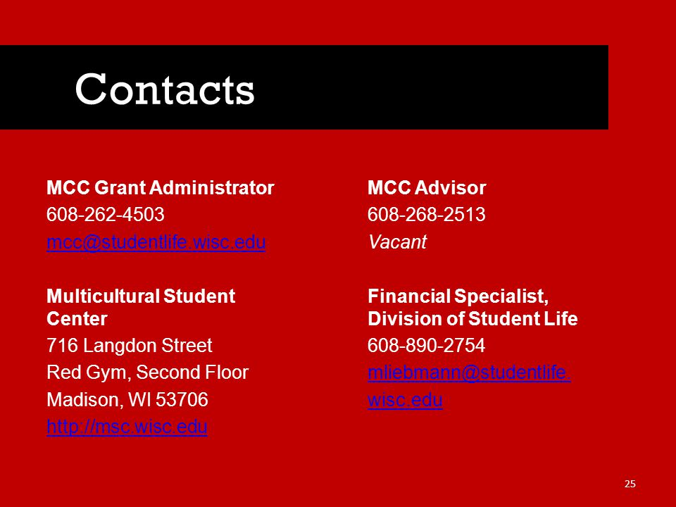 MCC Grant Administrator 608-262-4503 mcc@studentlife.wisc.edu Multicultural Student Center 716 Langdon Street Red Gym, Second Floor Madison, WI 53706 http://msc.wisc.edu Contacts 25 MCC Advisor 608-268-2513 Vacant Financial Specialist, Division of Student Life 608-890-2754 mliebmann@studentlife.