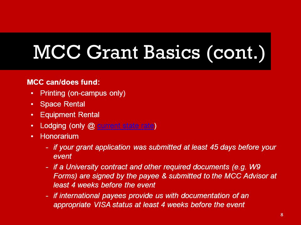 MCC can/does fund: Printing (on-campus only) Space Rental Equipment Rental Lodging (only @ current state rate)current state rate Honorarium -if your grant application was submitted at least 45 days before your event -if a University contract and other required documents (e.g.