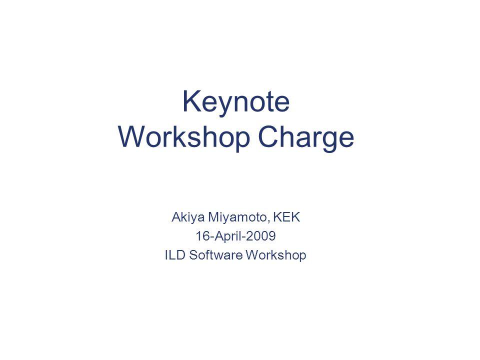 Keynote Workshop Charge Akiya Miyamoto, KEK 16-April-2009 ILD Software Workshop