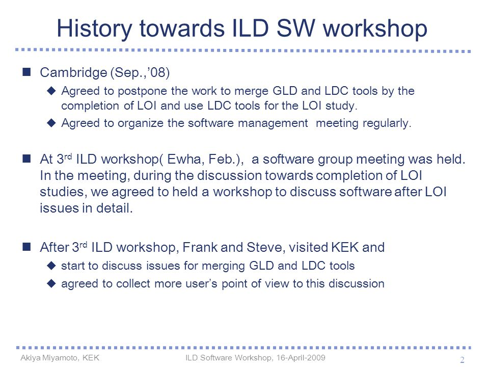 History towards ILD SW workshop Cambridge (Sep.,'08)  Agreed to postpone the work to merge GLD and LDC tools by the completion of LOI and use LDC too