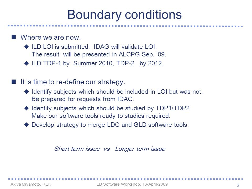 Boundary conditions Where we are now.  ILD LOI is submitted. IDAG will validate LOI. The result will be presented in ALCPG Sep. '09.  ILD TDP-1 by S