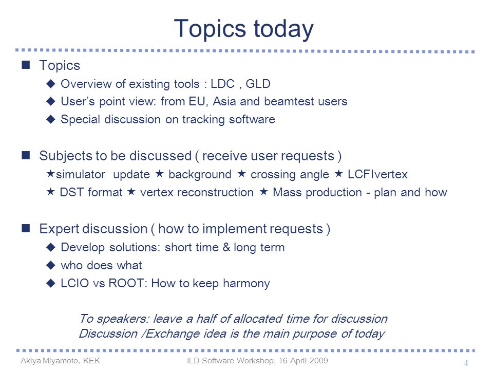 Topics today Topics  Overview of existing tools : LDC, GLD  User's point view: from EU, Asia and beamtest users  Special discussion on tracking software Subjects to be discussed ( receive user requests )  simulator update  background  crossing angle  LCFIvertex  DST format  vertex reconstruction  Mass production - plan and how Expert discussion ( how to implement requests )  Develop solutions: short time & long term  who does what  LCIO vs ROOT: How to keep harmony 4 Akiya Miyamoto, KEK ILD Software Workshop, 16-April-2009 To speakers: leave a half of allocated time for discussion Discussion /Exchange idea is the main purpose of today