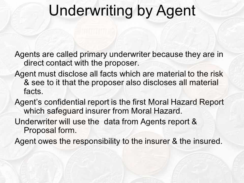 Underwriting by Agent Agents are called primary underwriter because they are in direct contact with the proposer.