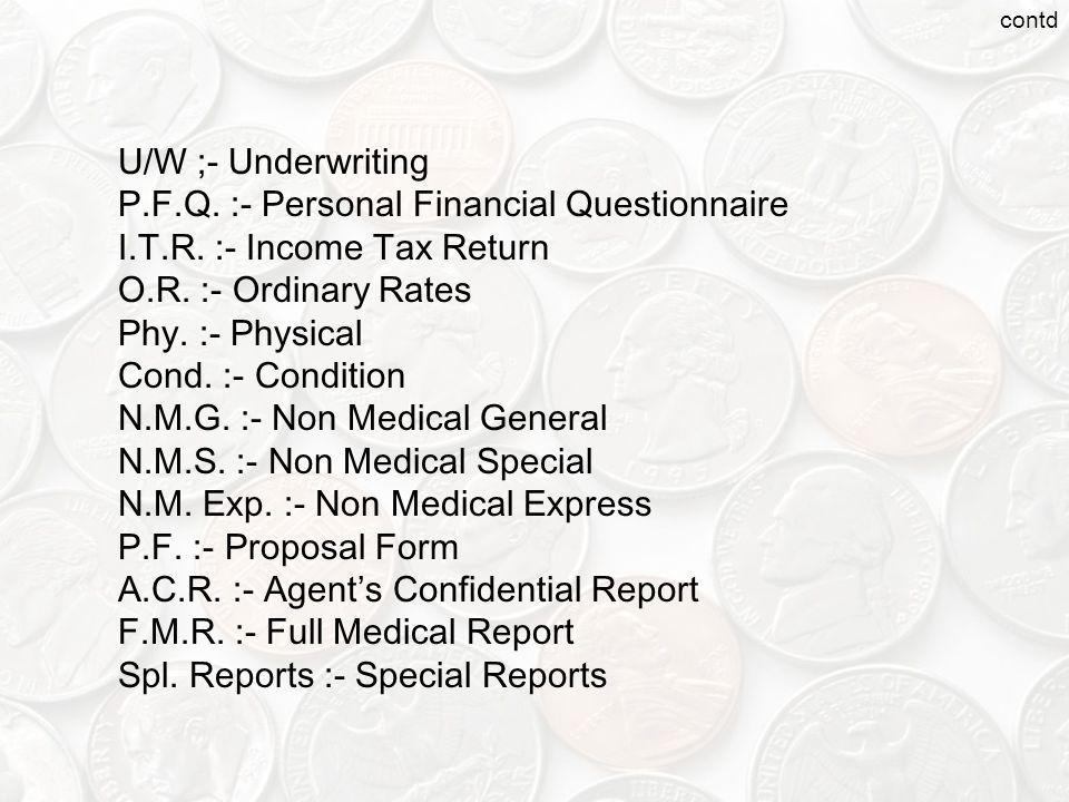 U/W ;- Underwriting P.F.Q.:- Personal Financial Questionnaire I.T.R.