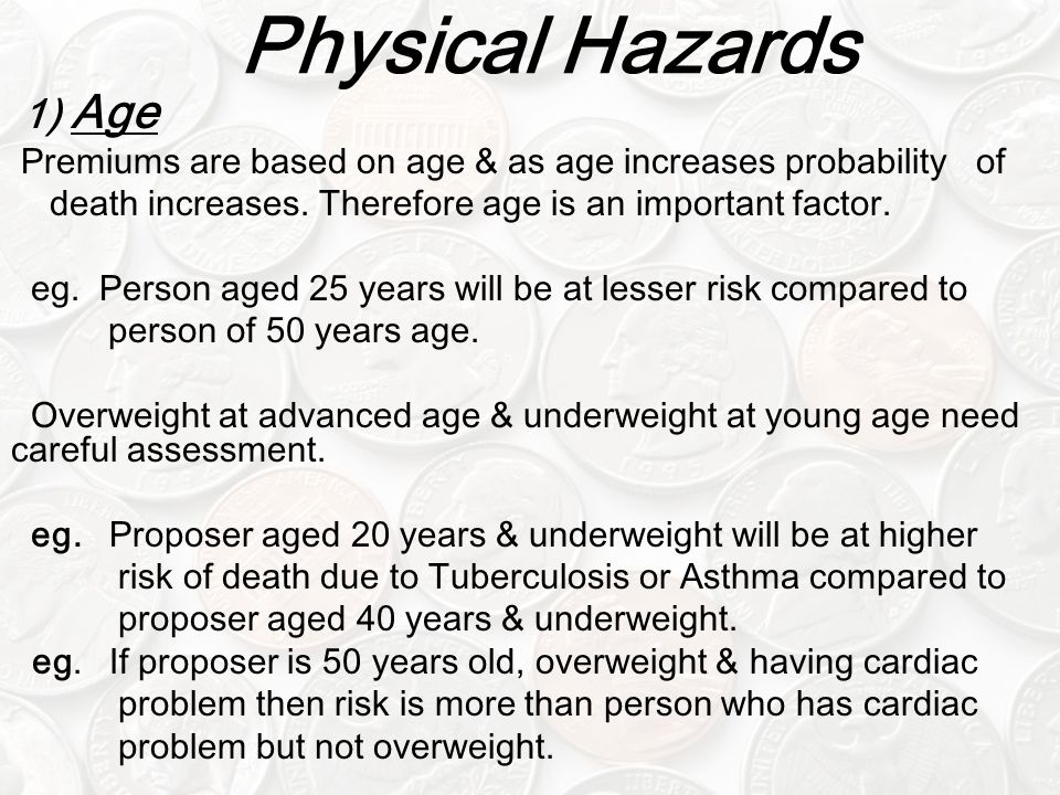 Physical Hazards 1) Age Premiums are based on age & as age increases probability of death increases.