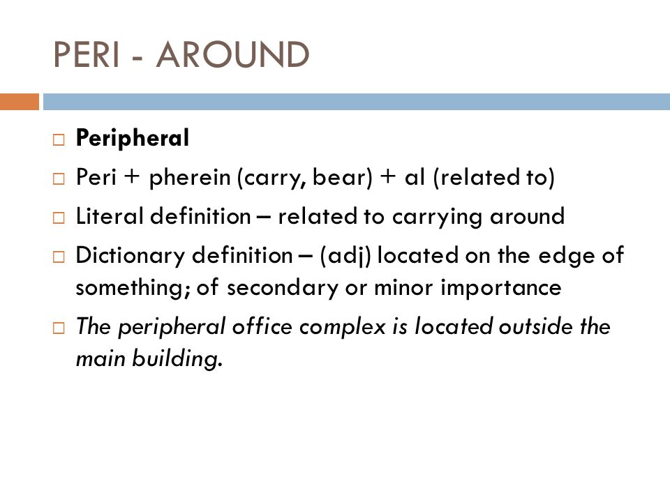 PERI - AROUND  Peripheral  Peri + pherein (carry, bear) + al (related to)  Literal definition – related to carrying around  Dictionary definition – (adj) located on the edge of something; of secondary or minor importance  The peripheral office complex is located outside the main building.