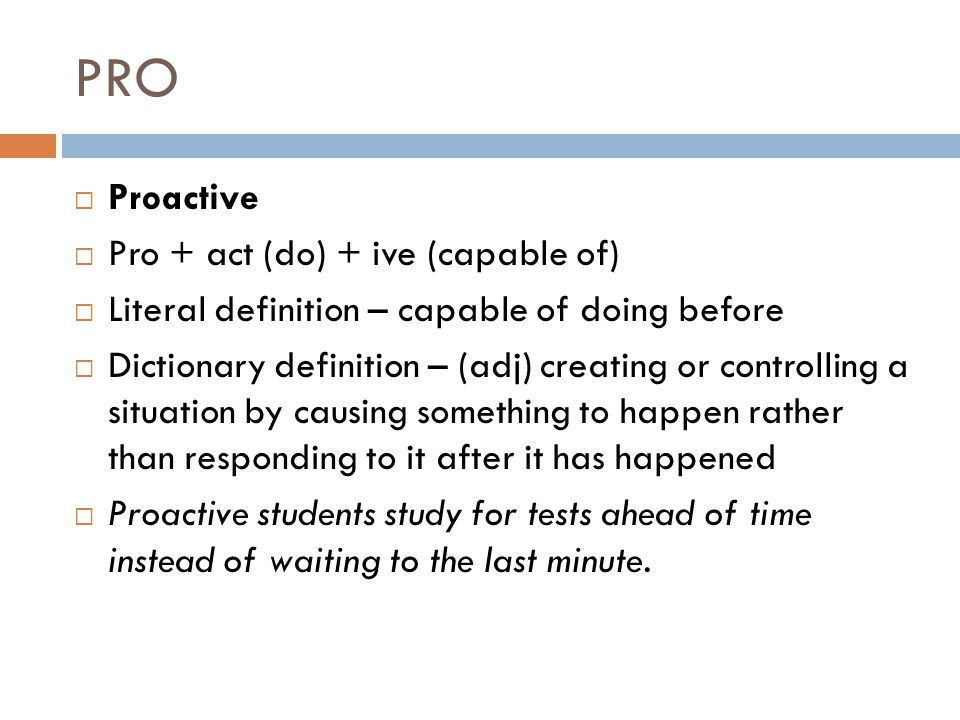 PRO  Proactive  Pro + act (do) + ive (capable of)  Literal definition – capable of doing before  Dictionary definition – (adj) creating or controlling a situation by causing something to happen rather than responding to it after it has happened  Proactive students study for tests ahead of time instead of waiting to the last minute.