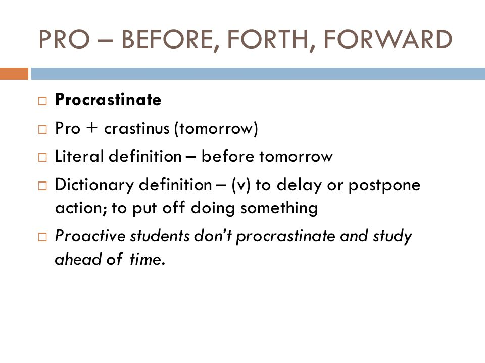 PRO – BEFORE, FORTH, FORWARD  Procrastinate  Pro + crastinus (tomorrow)  Literal definition – before tomorrow  Dictionary definition – (v) to delay or postpone action; to put off doing something  Proactive students don't procrastinate and study ahead of time.
