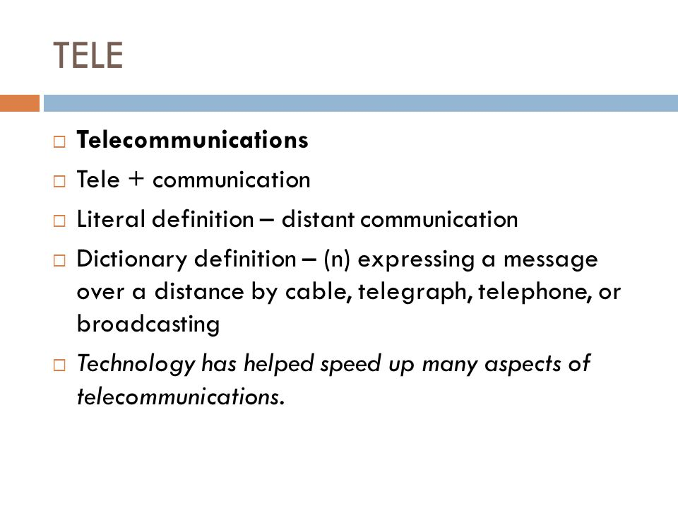 TELE  Telecommunications  Tele + communication  Literal definition – distant communication  Dictionary definition – (n) expressing a message over a distance by cable, telegraph, telephone, or broadcasting  Technology has helped speed up many aspects of telecommunications.