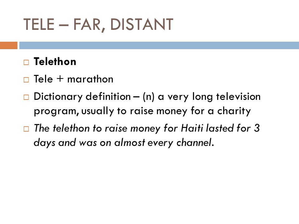 TELE – FAR, DISTANT  Telethon  Tele + marathon  Dictionary definition – (n) a very long television program, usually to raise money for a charity  The telethon to raise money for Haiti lasted for 3 days and was on almost every channel.