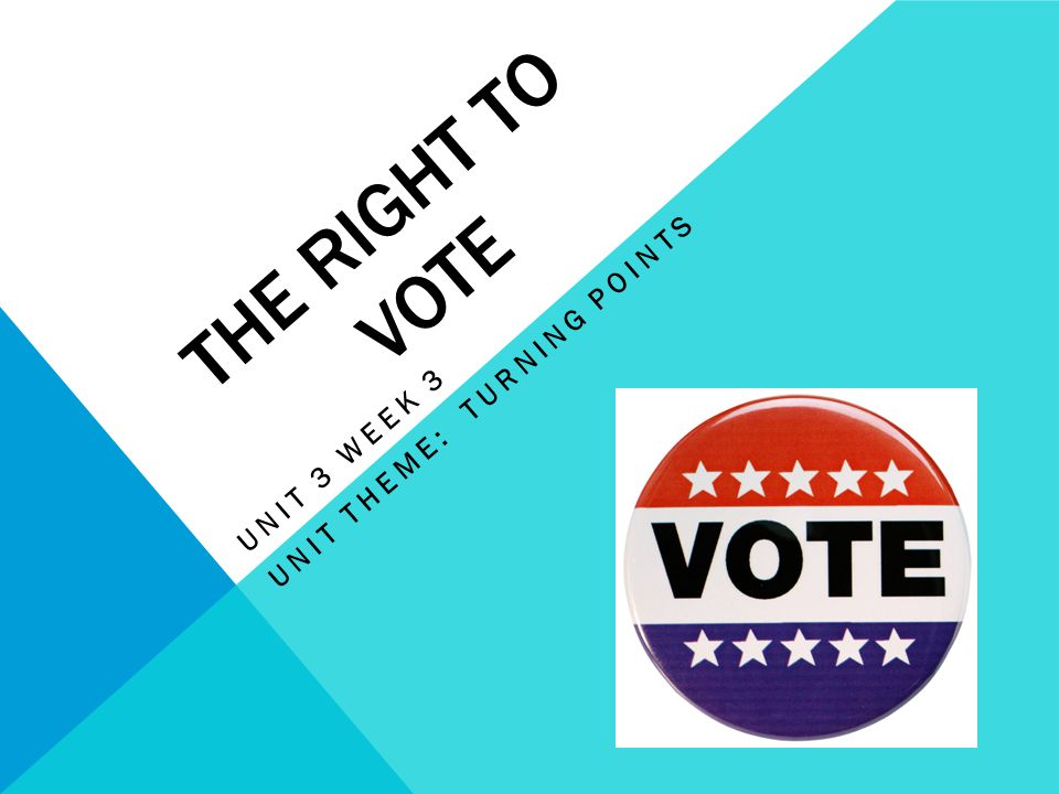 THE RIGHT TO VOTE UNIT 3 WEEK 3 UNIT THEME: TURNING POINTS