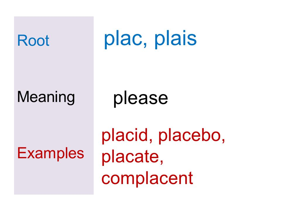 Root Meaning Examples plac, plais please placid, placebo, placate, complacent