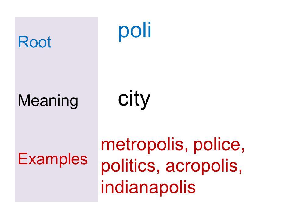 Root Meaning Examples poli city metropolis, police, politics, acropolis, indianapolis