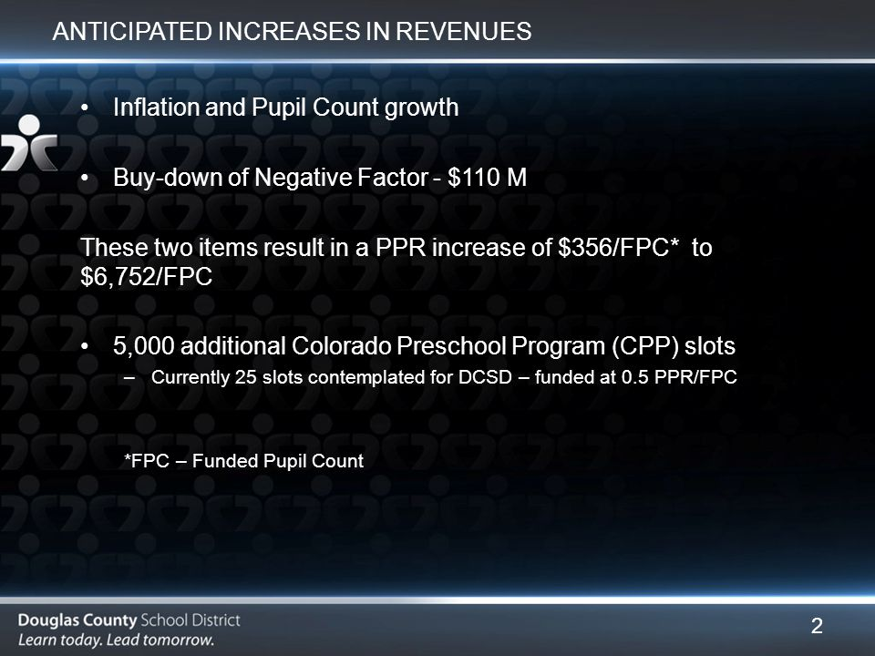 ANTICIPATED INCREASES IN REVENUES Inflation and Pupil Count growth Buy-down of Negative Factor - $110 M These two items result in a PPR increase of $356/FPC* to $6,752/FPC 5,000 additional Colorado Preschool Program (CPP) slots –Currently 25 slots contemplated for DCSD – funded at 0.5 PPR/FPC *FPC – Funded Pupil Count 2