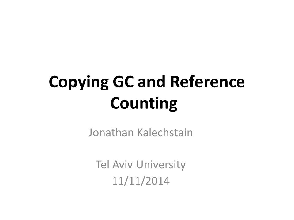Copying GC and Reference Counting Jonathan Kalechstain Tel Aviv University 11/11/2014