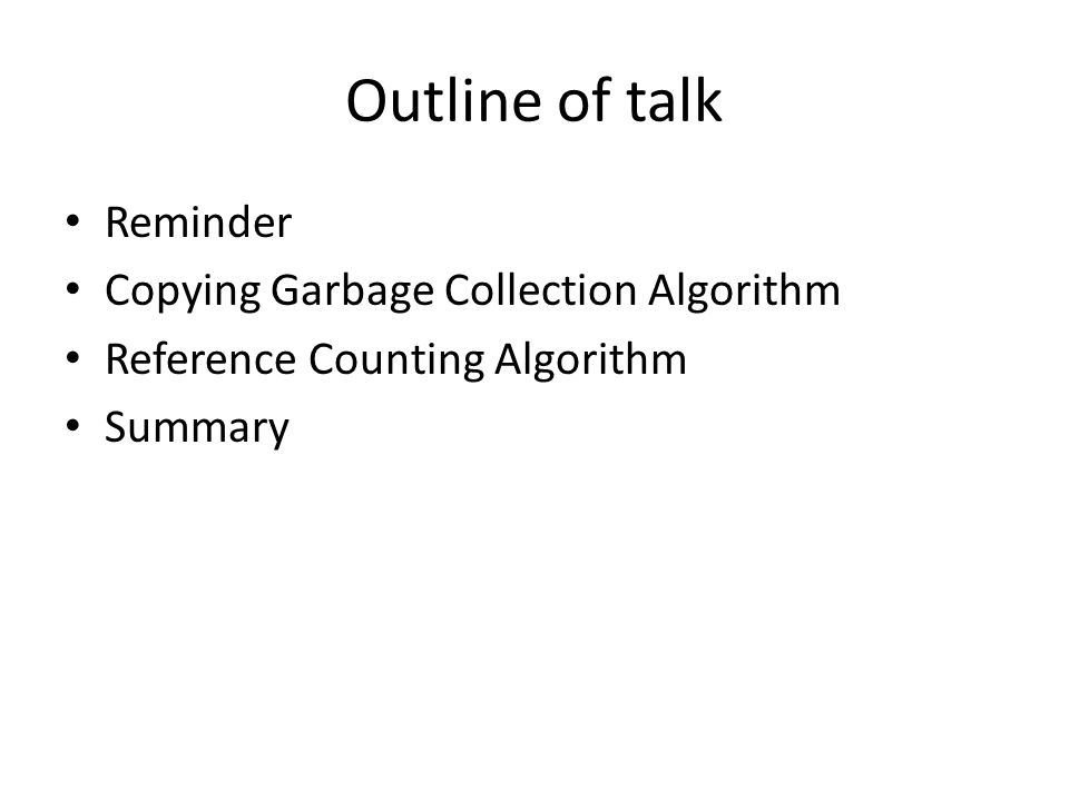 Outline of talk Reminder Copying Garbage Collection Algorithm Reference Counting Algorithm Summary