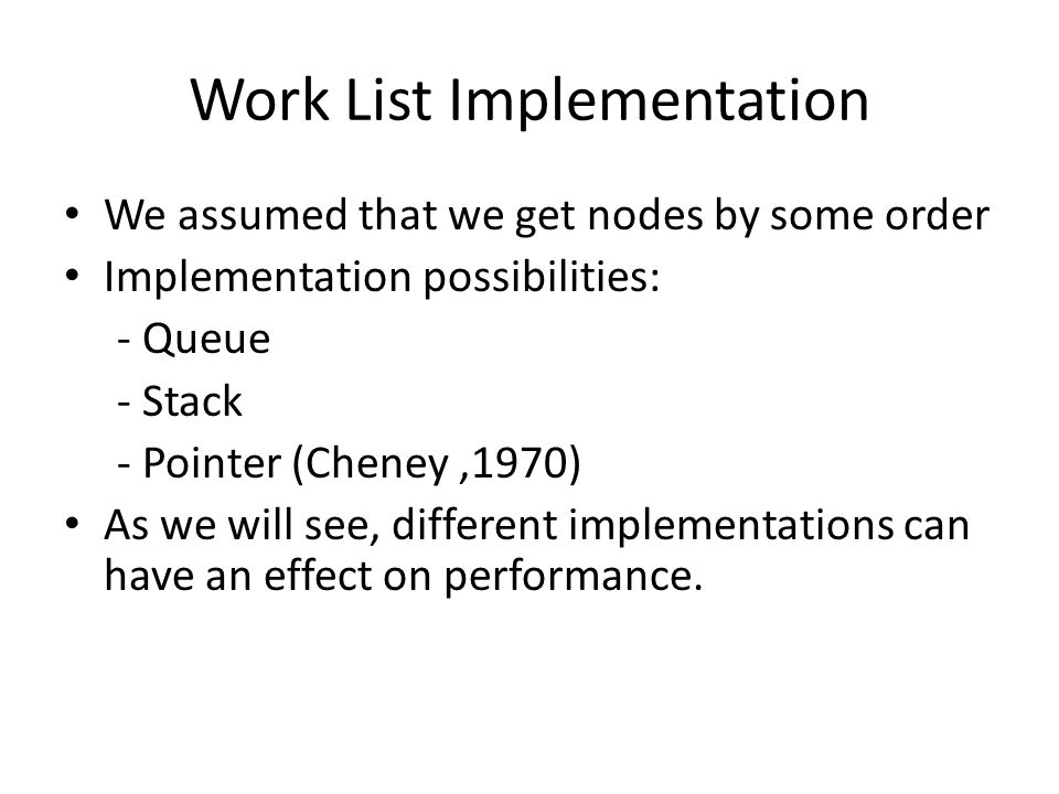 Work List Implementation We assumed that we get nodes by some order Implementation possibilities: - Queue - Stack - Pointer (Cheney,1970) As we will see, different implementations can have an effect on performance.