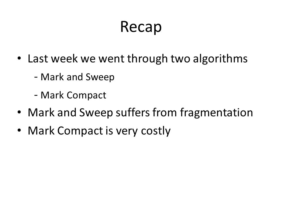 Recap Last week we went through two algorithms - Mark and Sweep - Mark Compact Mark and Sweep suffers from fragmentation Mark Compact is very costly