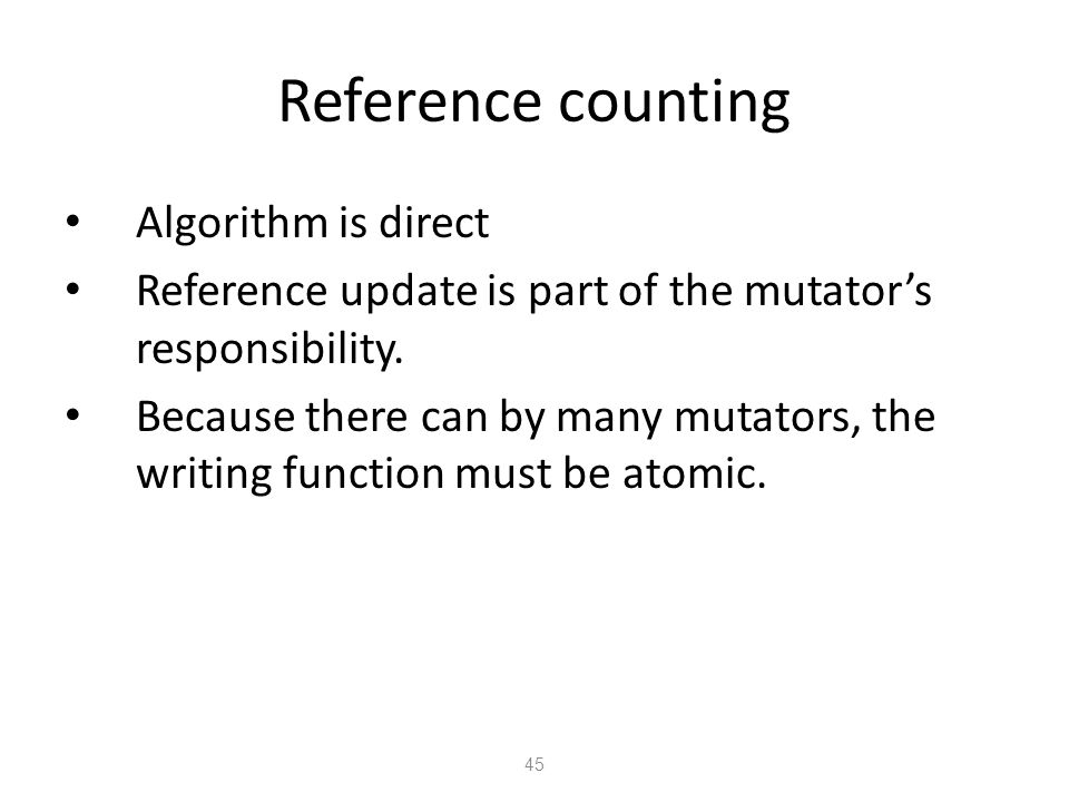 Reference counting 45 Algorithm is direct Reference update is part of the mutator's responsibility.