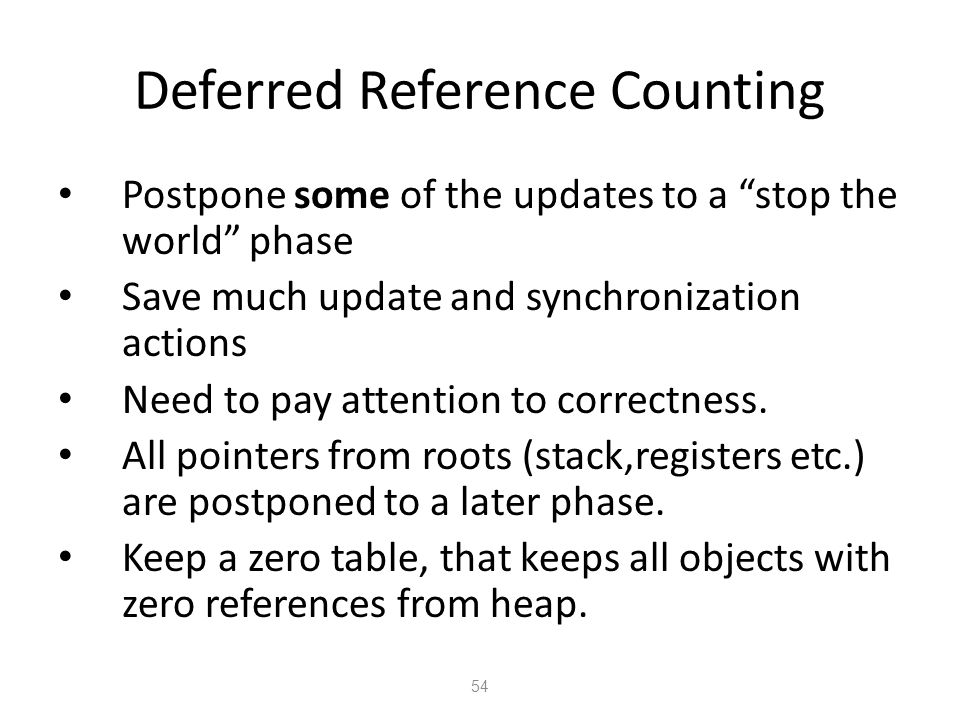 Deferred Reference Counting 54 Postpone some of the updates to a stop the world phase Save much update and synchronization actions Need to pay attention to correctness.