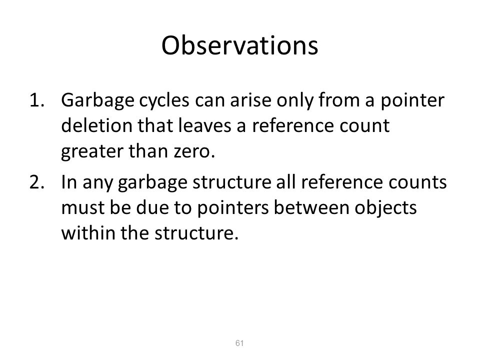 Observations 61 1.Garbage cycles can arise only from a pointer deletion that leaves a reference count greater than zero.