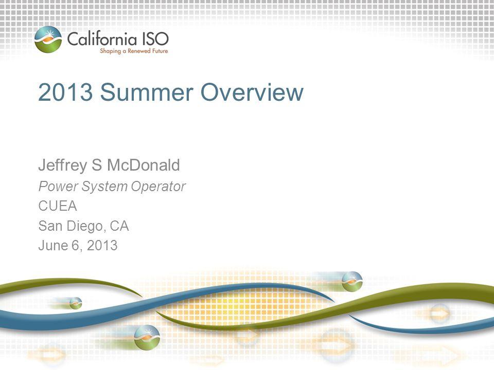 2013 Summer Overview Jeffrey S McDonald Power System Operator CUEA San Diego, CA June 6, 2013