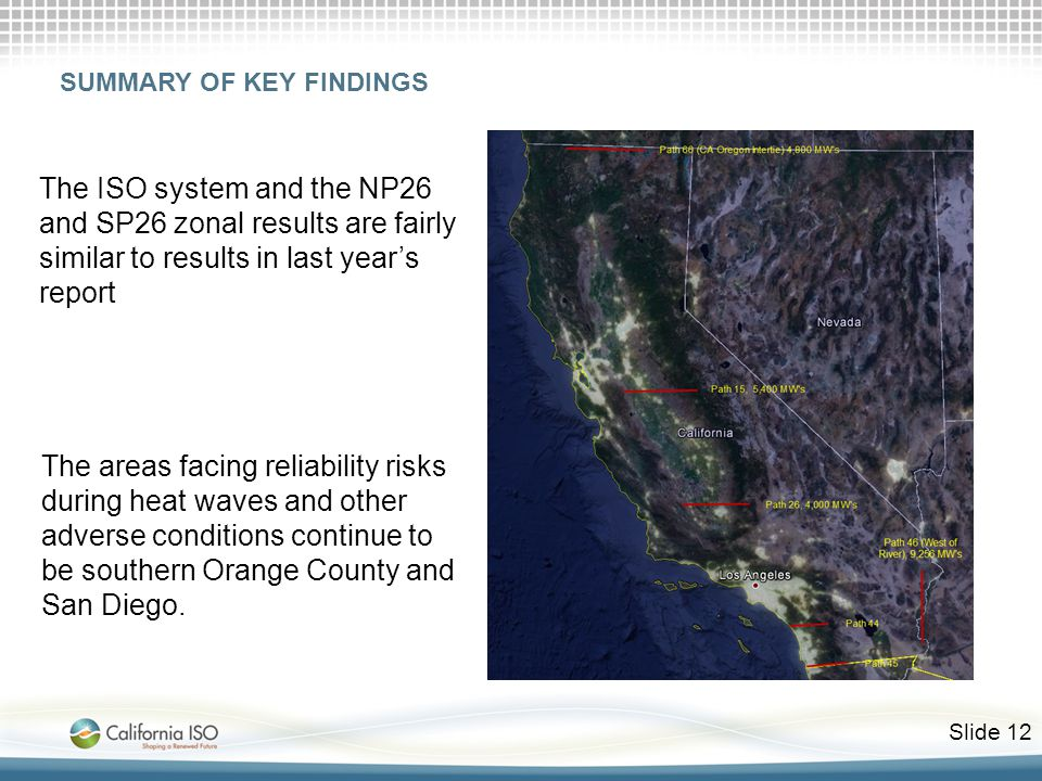 Slide 12 The ISO system and the NP26 and SP26 zonal results are fairly similar to results in last year's report The areas facing reliability risks during heat waves and other adverse conditions continue to be southern Orange County and San Diego.