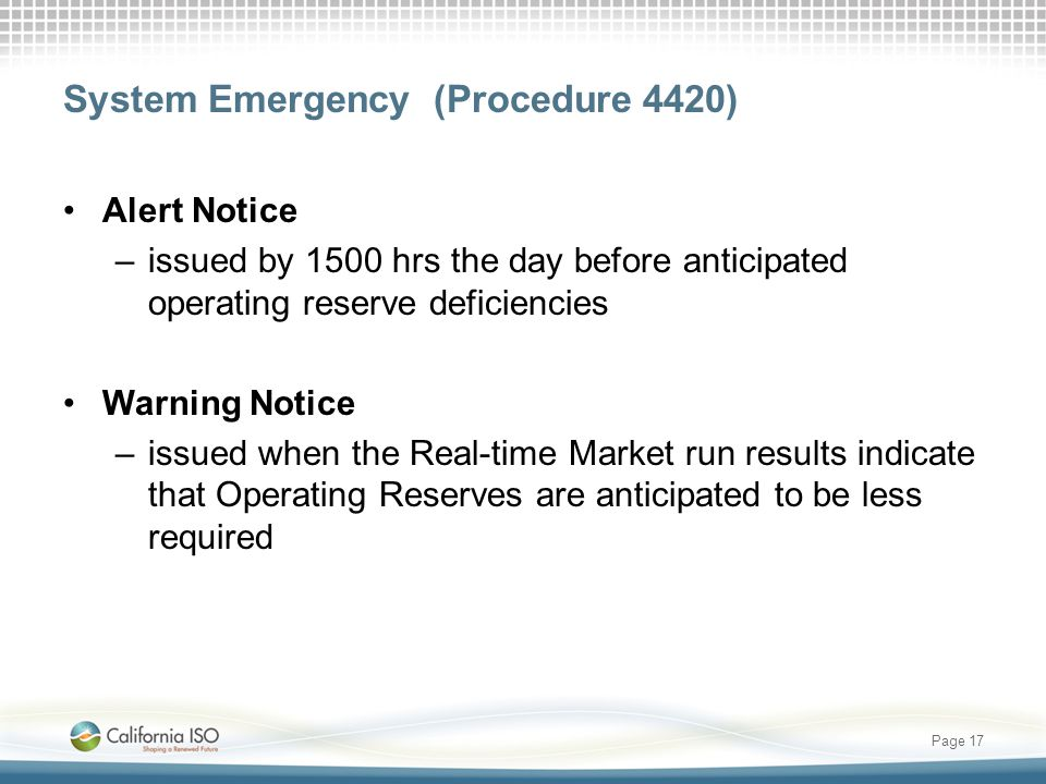 System Emergency (Procedure 4420) Alert Notice –issued by 1500 hrs the day before anticipated operating reserve deficiencies Warning Notice –issued when the Real-time Market run results indicate that Operating Reserves are anticipated to be less required Page 17