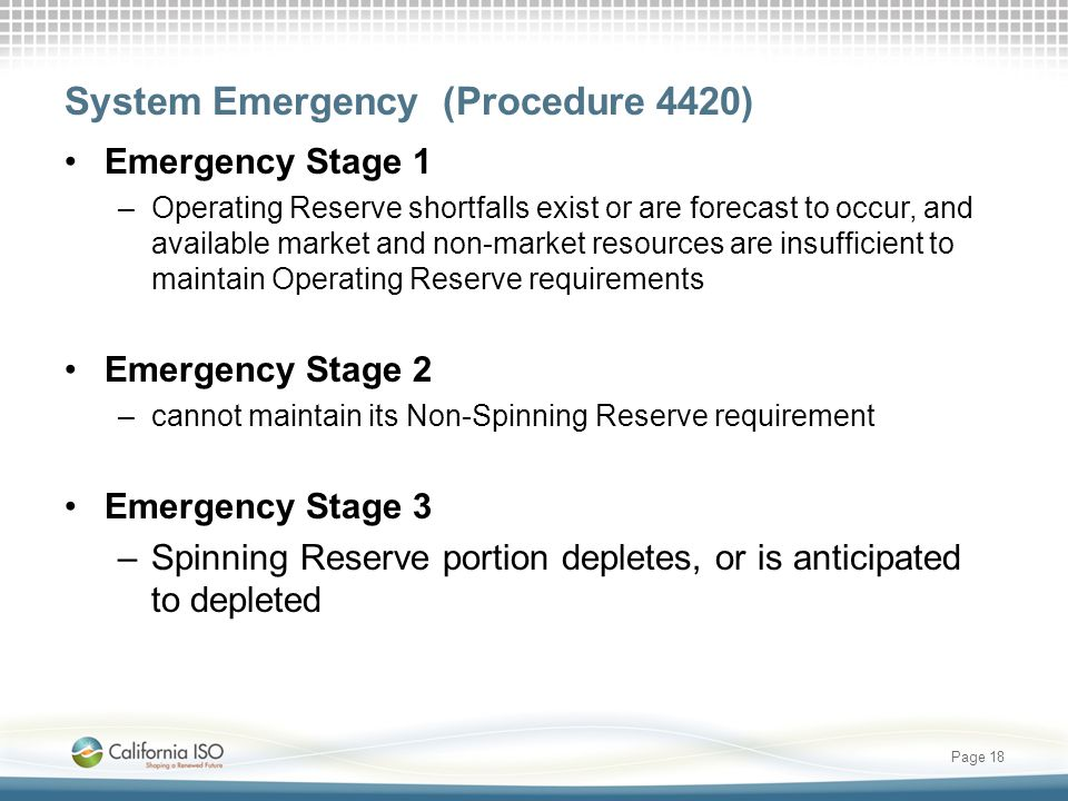 System Emergency (Procedure 4420) Emergency Stage 1 –Operating Reserve shortfalls exist or are forecast to occur, and available market and non-market resources are insufficient to maintain Operating Reserve requirements Emergency Stage 2 –cannot maintain its Non-Spinning Reserve requirement Emergency Stage 3 –Spinning Reserve portion depletes, or is anticipated to depleted Page 18