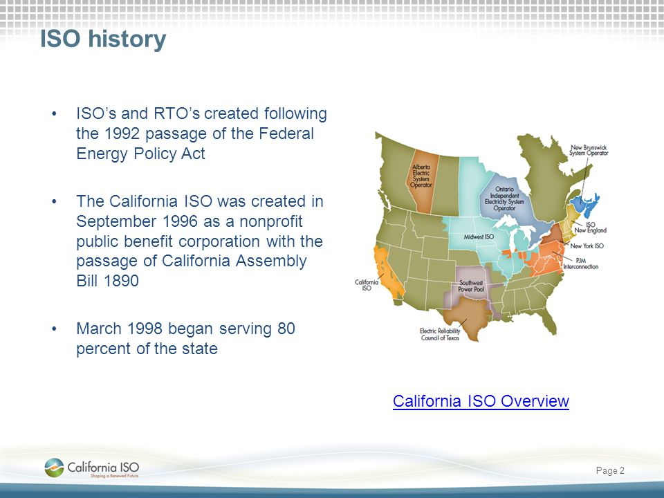 ISO history ISO's and RTO's created following the 1992 passage of the Federal Energy Policy Act The California ISO was created in September 1996 as a nonprofit public benefit corporation with the passage of California Assembly Bill 1890 March 1998 began serving 80 percent of the state Page 2 California ISO Overview