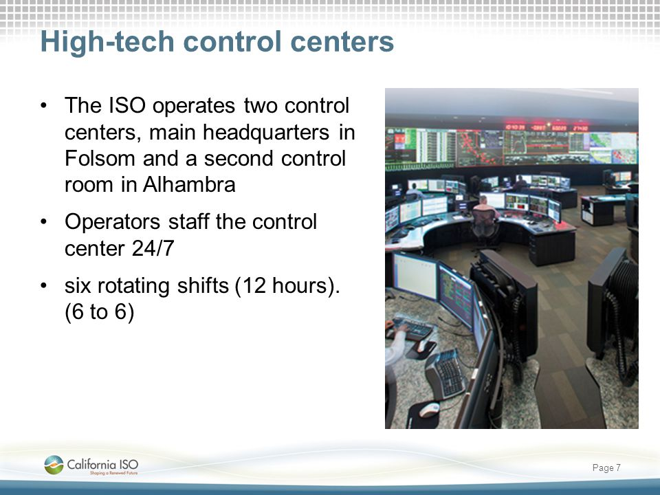 High-tech control centers The ISO operates two control centers, main headquarters in Folsom and a second control room in Alhambra Operators staff the control center 24/7 six rotating shifts (12 hours).