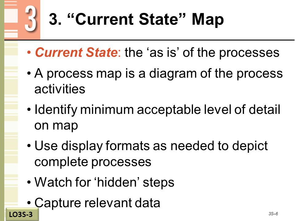 "3. ""Current State"" Map Current State: the 'as is' of the processes A process map is a diagram of the process activities Identify minimum acceptable le"