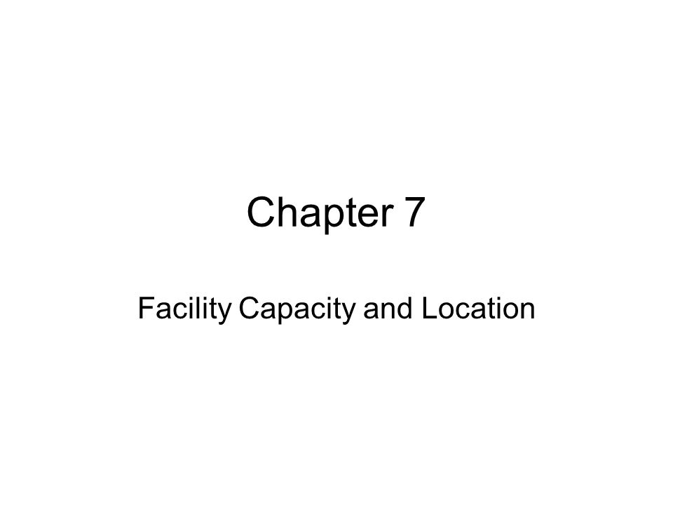 Chapter 7 Facility Capacity and Location