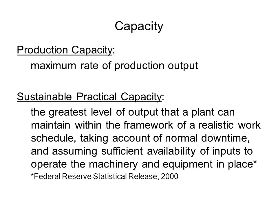 Capacity Utilization % of production capacity that was actually used If the production capacity is 5000 units per week, and last week the plant made 3500 units, then capacity utilization = What is bad about: –too little capacity?– too much capacity?