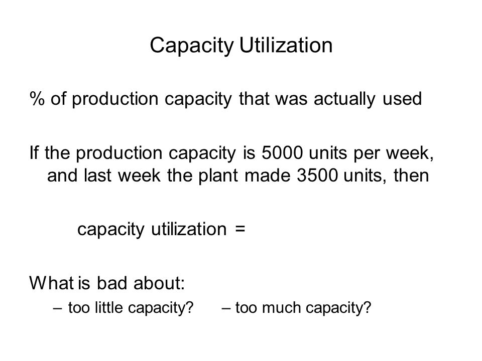Capacity Utilization % of production capacity that was actually used If the production capacity is 5000 units per week, and last week the plant made 3