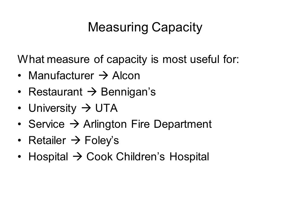 Measuring Capacity What measure of capacity is most useful for: Manufacturer  Alcon Restaurant  Bennigan's University  UTA Service  Arlington Fire