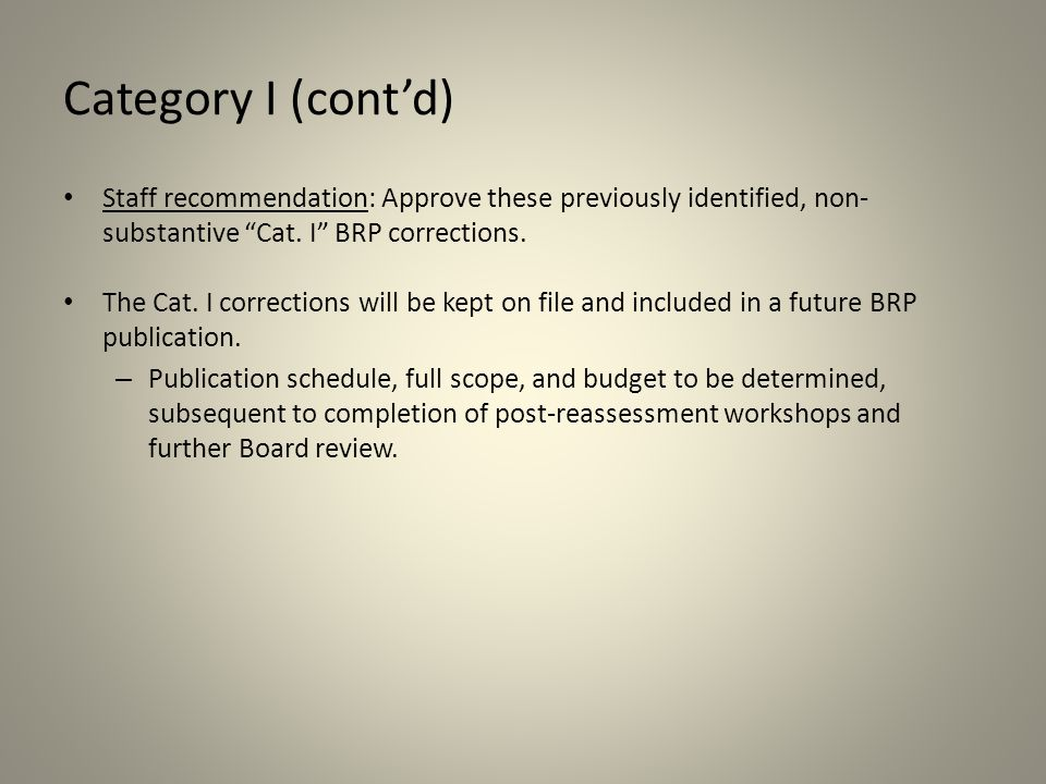 "Category I (cont'd) Staff recommendation: Approve these previously identified, non- substantive ""Cat. I"" BRP corrections. The Cat. I corrections will"