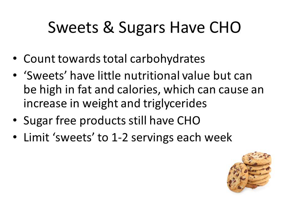 Sweets & Sugars Have CHO Count towards total carbohydrates 'Sweets' have little nutritional value but can be high in fat and calories, which can cause an increase in weight and triglycerides Sugar free products still have CHO Limit 'sweets' to 1-2 servings each week