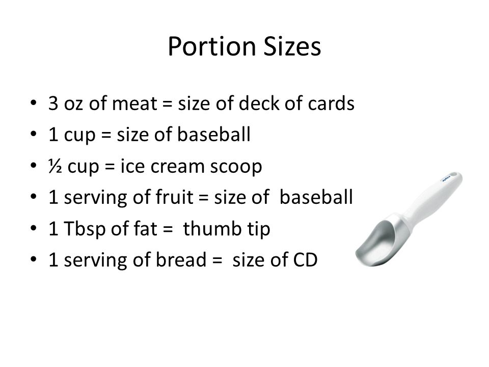Portion Sizes 3 oz of meat = size of deck of cards 1 cup = size of baseball ½ cup = ice cream scoop 1 serving of fruit = size of baseball 1 Tbsp of fat = thumb tip 1 serving of bread = size of CD