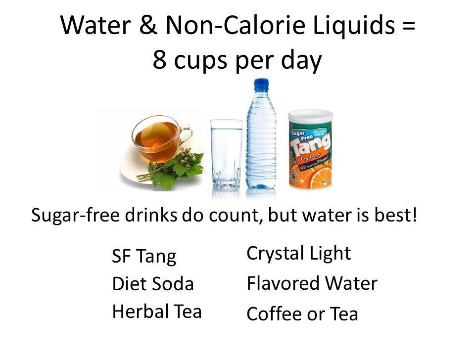 Water & Non-Calorie Liquids = 8 cups per day Sugar-free drinks do count, but water is best.