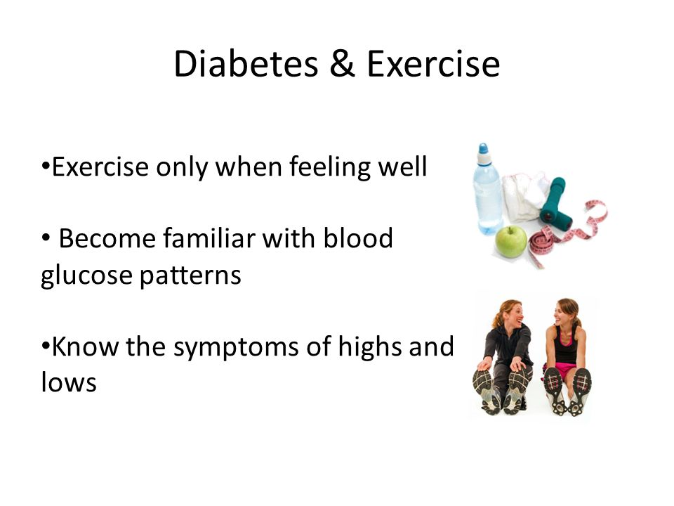 Diabetes & Exercise Exercise only when feeling well Become familiar with blood glucose patterns Know the symptoms of highs and lows