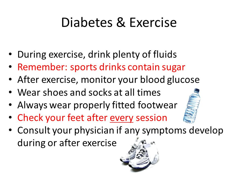 Diabetes & Exercise During exercise, drink plenty of fluids Remember: sports drinks contain sugar After exercise, monitor your blood glucose Wear shoes and socks at all times Always wear properly fitted footwear Check your feet after every session Consult your physician if any symptoms develop during or after exercise