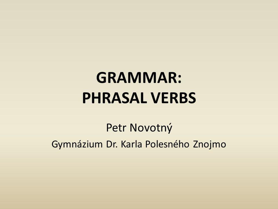 GRAMMAR: PHRASAL VERBS Petr Novotný Gymnázium Dr. Karla Polesného Znojmo