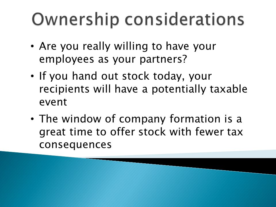Are you really willing to have your employees as your partners? If you hand out stock today, your recipients will have a potentially taxable event The