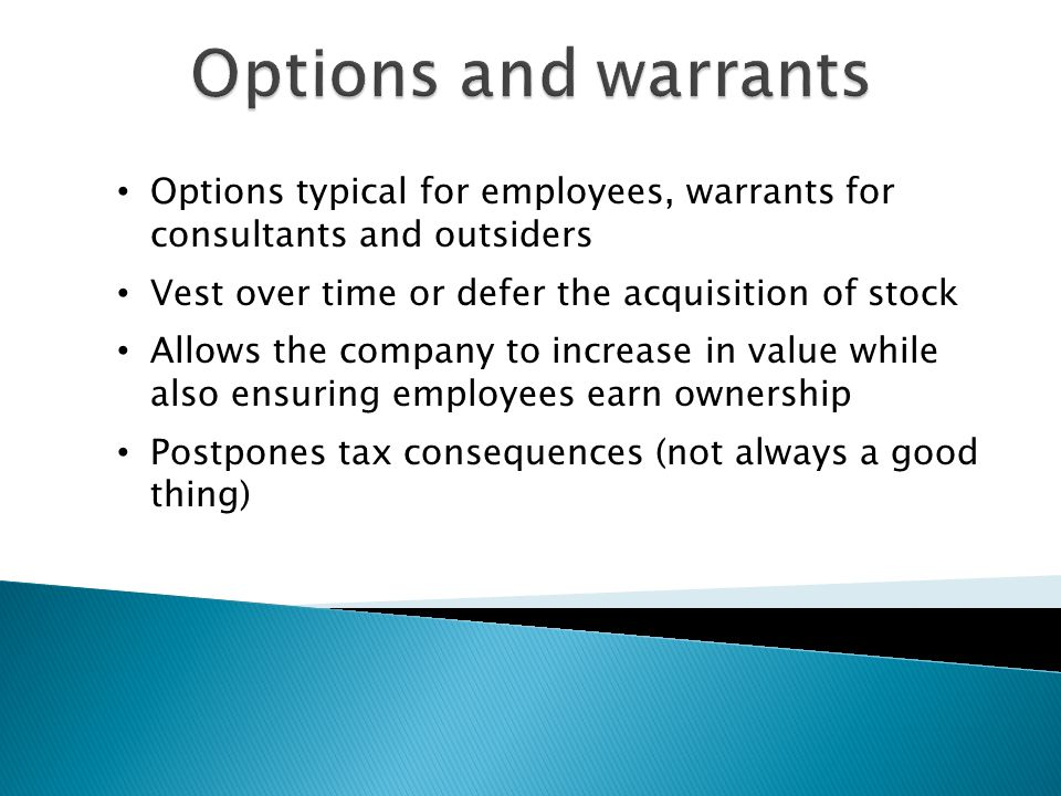 Options typical for employees, warrants for consultants and outsiders Vest over time or defer the acquisition of stock Allows the company to increase in value while also ensuring employees earn ownership Postpones tax consequences (not always a good thing)